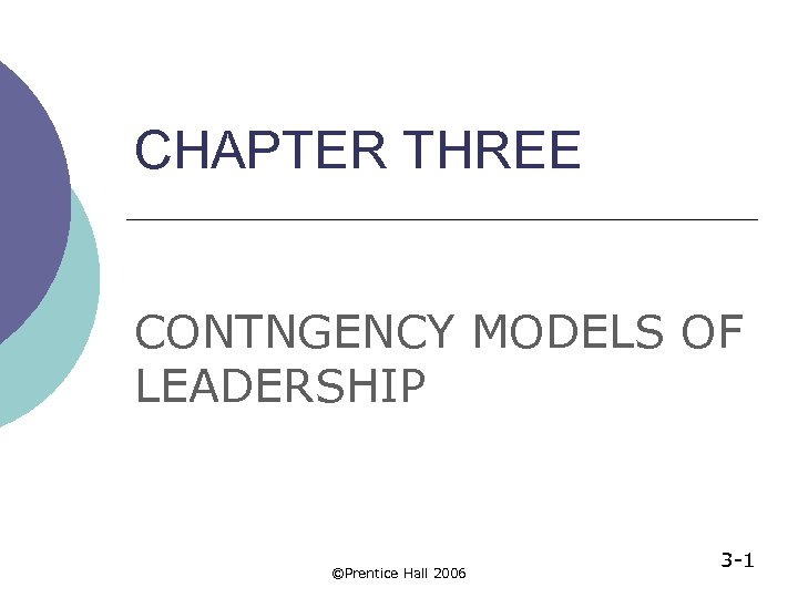CHAPTER THREE CONTNGENCY MODELS OF LEADERSHIP ©Prentice Hall 2006 3 -1