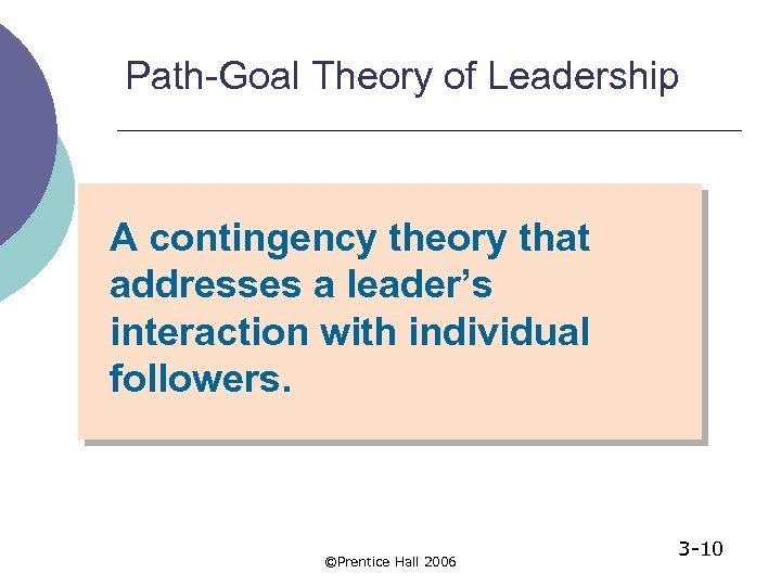 Path-Goal Theory of Leadership A contingency theory that addresses a leader's interaction with individual
