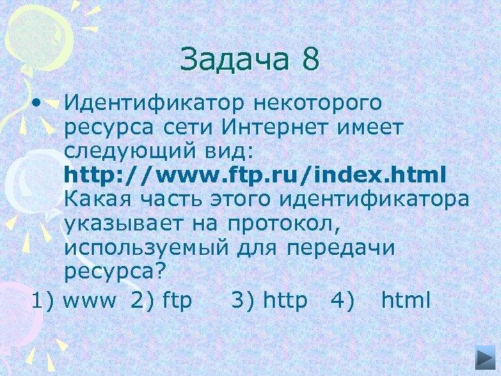 Задача 8 • Идентификатор некоторого ресурса сети Интернет имеет следующий вид: http: //www. ftp.