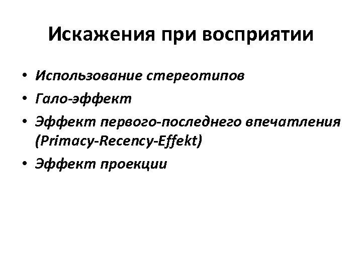 Искажения при восприятии • Использование стереотипов • Гало-эффект • Эффект первого-последнего впечатления (Primacy-Recency-Effekt) •