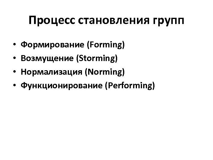Процесс становления групп • • Формирование (Forming) Возмущение (Storming) Нормализация (Norming) Функционирование (Performing)
