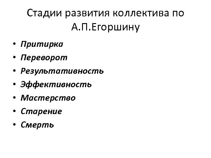 Cтадии развития коллектива по А. П. Егоршину • • Притирка Переворот Результативность Эффективность Мастерство