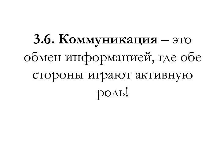 3. 6. Коммуникация – это обмен информацией, где обе стороны играют активную роль!