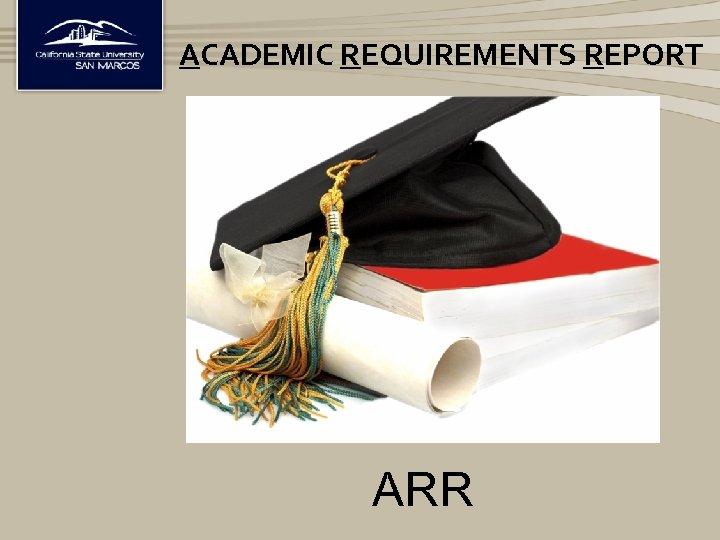 ACADEMIC REQUIREMENTS REPORT ARR