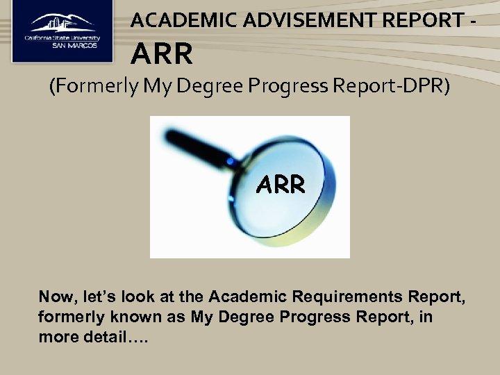 ACADEMIC ADVISEMENT REPORT - ARR (Formerly My Degree Progress Report-DPR) ARR Now, let's look