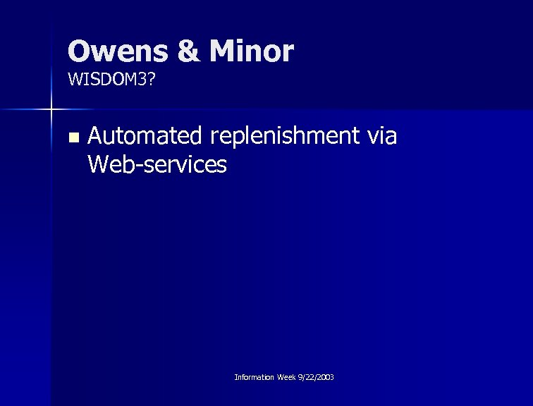 Owens & Minor WISDOM 3? n Automated replenishment via Web-services Information Week 9/22/2003