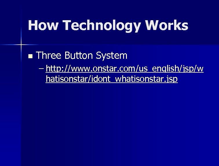 How Technology Works n Three Button System – http: //www. onstar. com/us_english/jsp/w hatisonstar/idont_whatisonstar. jsp