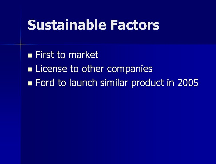 Sustainable Factors First to market n License to other companies n Ford to launch