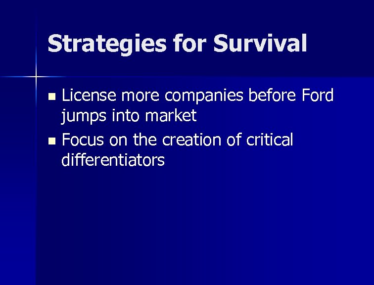 Strategies for Survival License more companies before Ford jumps into market n Focus on