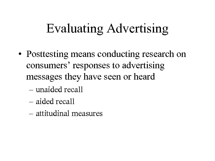 Evaluating Advertising • Posttesting means conducting research on consumers' responses to advertising messages they