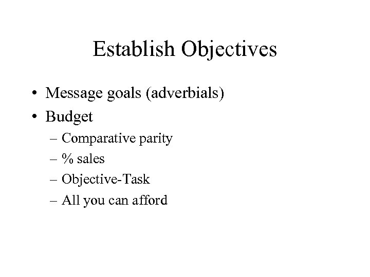 Establish Objectives • Message goals (adverbials) • Budget – Comparative parity – % sales