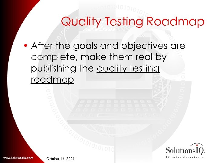 Quality Testing Roadmap • After the goals and objectives are complete, make them real