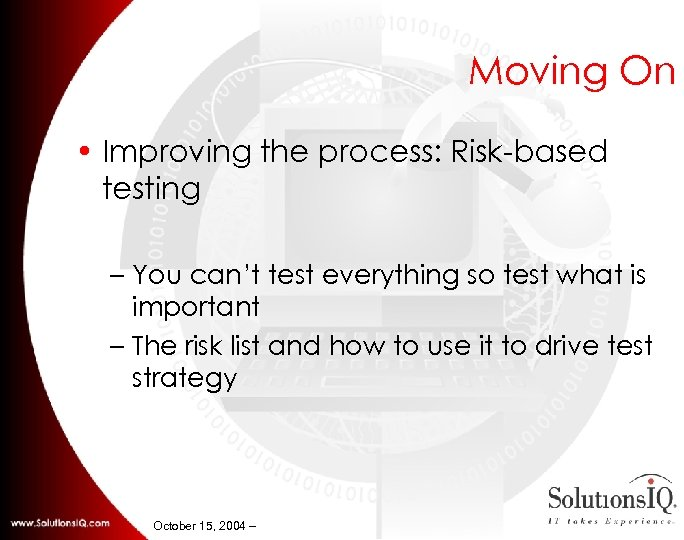 Moving On • Improving the process: Risk-based testing – You can't test everything so