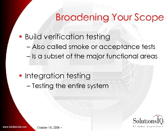 Broadening Your Scope • Build verification testing – Also called smoke or acceptance tests