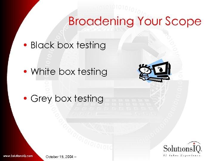 Broadening Your Scope • Black box testing • White box testing • Grey box