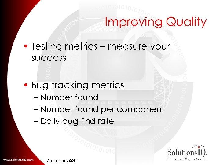 Improving Quality • Testing metrics – measure your success • Bug tracking metrics –