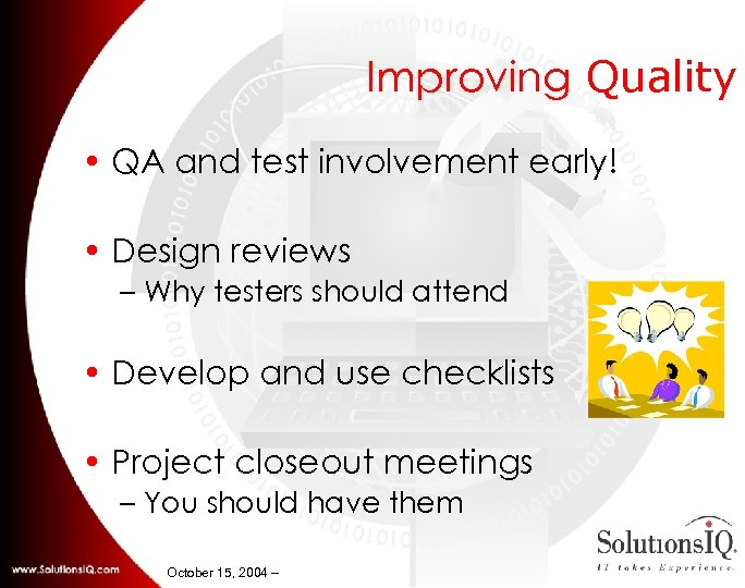 Improving Quality • QA and test involvement early! • Design reviews – Why testers