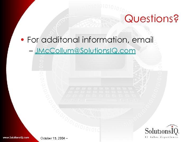 Questions? • For additonal information, email – JMc. Collum@Solutions. IQ. com October 15, 2004