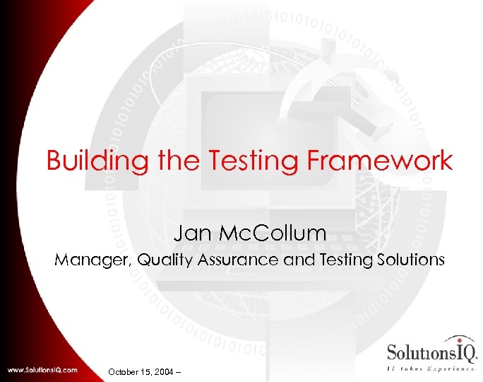 Building the Testing Framework Jan Mc. Collum Manager, Quality Assurance and Testing Solutions October