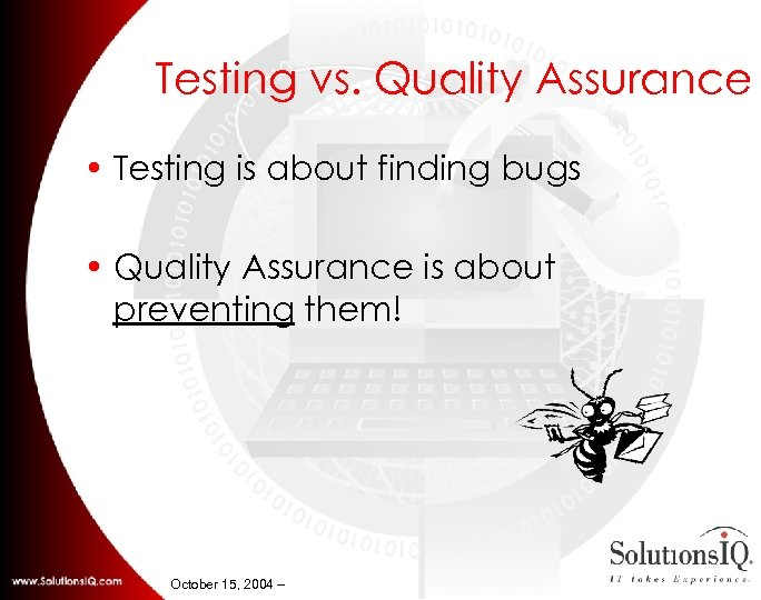 Testing vs. Quality Assurance • Testing is about finding bugs • Quality Assurance is