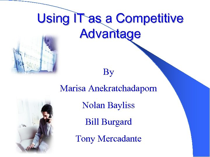 Using IT as a Competitive Advantage By Marisa Anekratchadaporn Nolan Bayliss Bill Burgard Tony