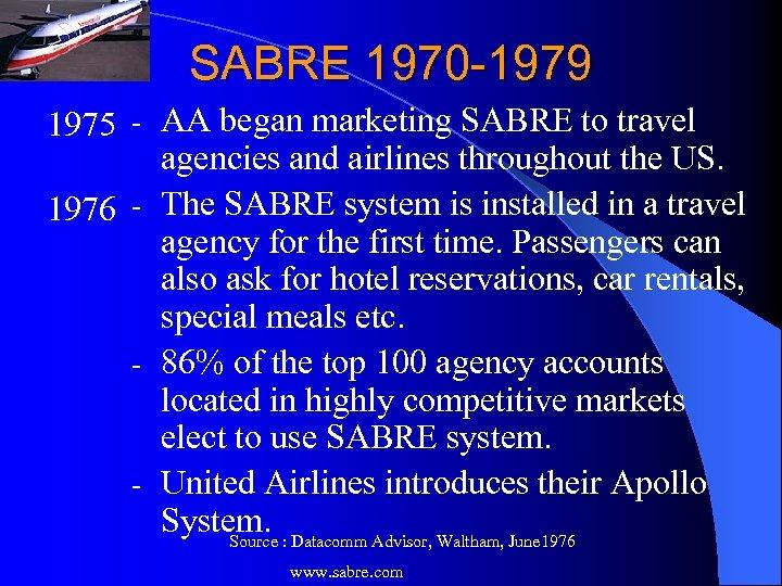SABRE 1970 -1979 1975 - AA began marketing SABRE to travel agencies and airlines