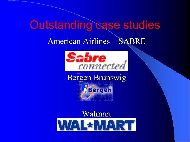 Outstanding case studies American Airlines – SABRE Bergen Brunswig Walmart