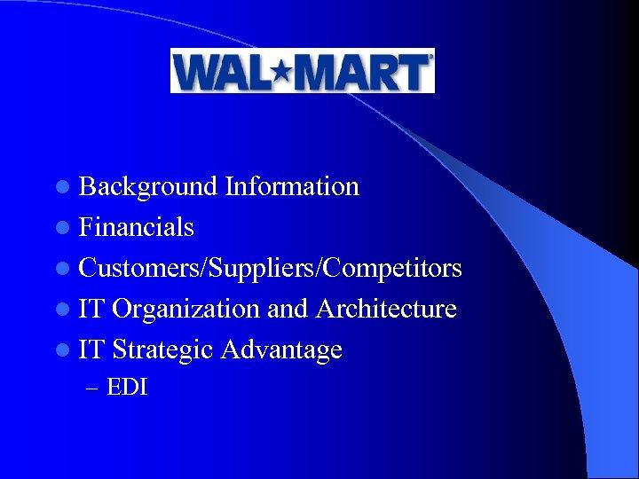 l Background Information l Financials l Customers/Suppliers/Competitors l IT Organization and Architecture l IT