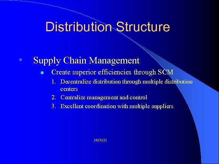 Distribution Structure • Supply Chain Management l Create superior efficiencies through SCM 1. Decentralize