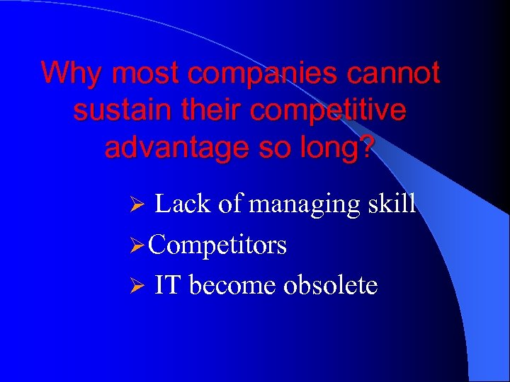 Why most companies cannot sustain their competitive advantage so long? Ø Lack of managing