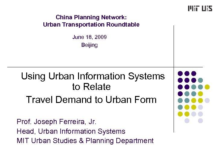 China Planning Network: Urban Transportation Roundtable June 18, 2009 Beijing Using Urban Information Systems