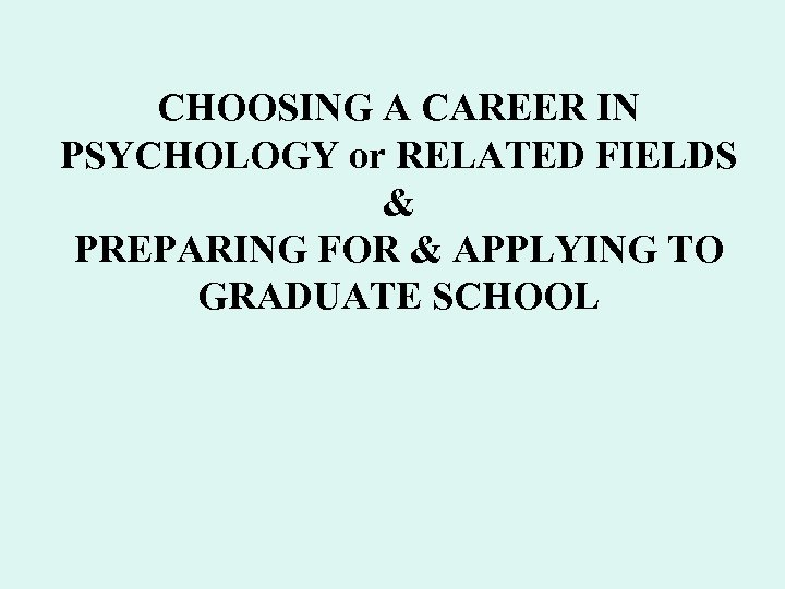 CHOOSING A CAREER IN PSYCHOLOGY or RELATED FIELDS & PREPARING FOR & APPLYING TO
