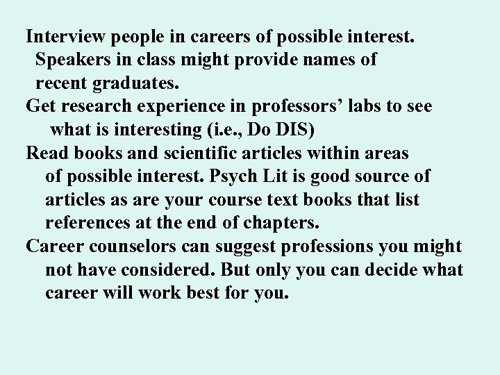 Interview people in careers of possible interest. Speakers in class might provide names of