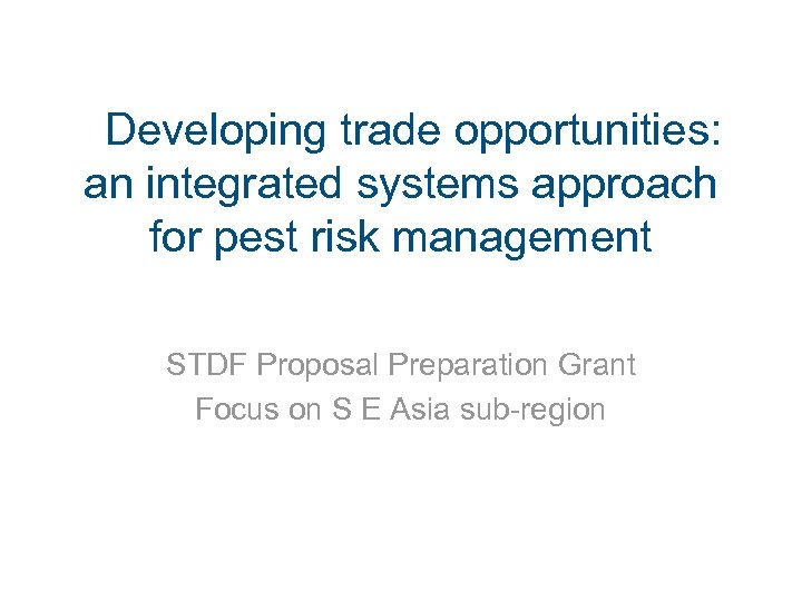 Developing trade opportunities: an integrated systems approach for pest risk management STDF Proposal Preparation