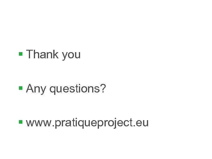 § Thank you § Any questions? § www. pratiqueproject. eu