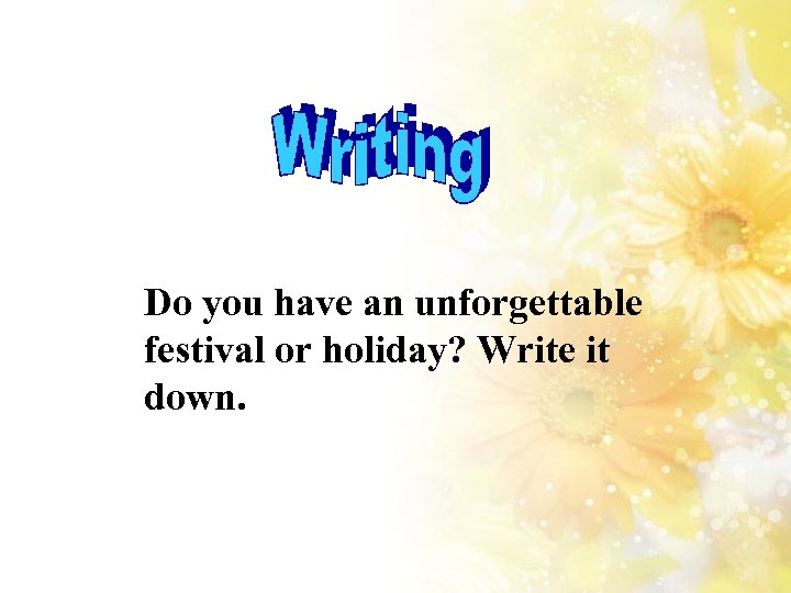 Do you have an unforgettable festival or holiday? Write it down.
