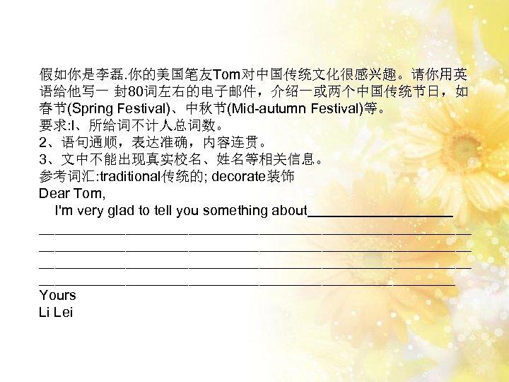 假如你是李磊. 你的美国笔友Tom对中国传统文化很感兴趣。请你用英 语给他写一 封80词左右的电子邮件,介绍一或两个中国传统节日,如 春节(Spring Festival)、中秋节(Mid-autumn Festival)等。 要求: l、所给词不计人总词数。 2、语句通顺,表达准确,内容连贯。 3、文中不能出现真实校名、姓名等相关信息。 参考词汇: traditional传统的; decorate装饰