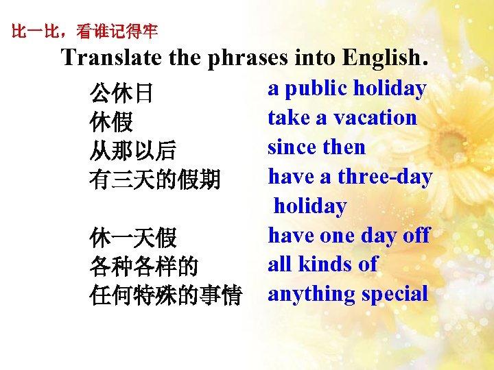 比一比,看谁记得牢 Translate the phrases into English. 公休日 休假 从那以后 有三天的假期 休一天假 各种各样的 任何特殊的事情 a