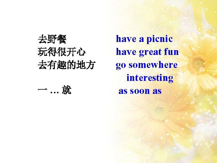 去野餐 玩得很开心 去有趣的地方 一…就 have a picnic have great fun go somewhere interesting as