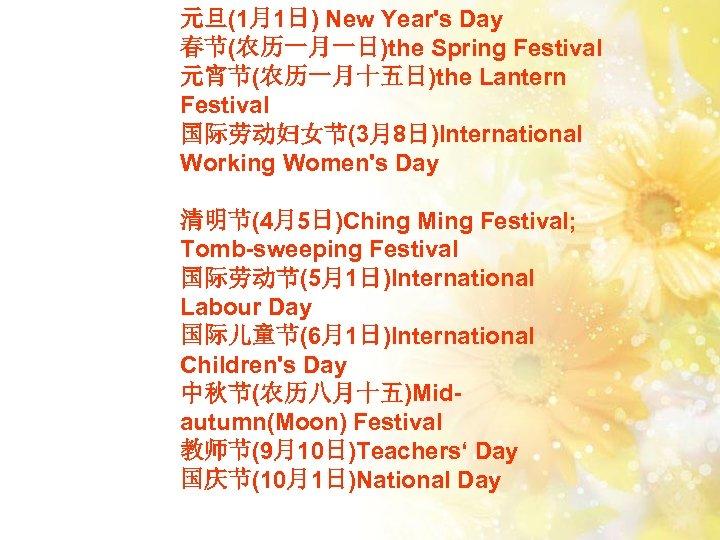 元旦(1月1日) New Year's Day 春节(农历一月一日)the Spring Festival 元宵节(农历一月十五日)the Lantern Festival 国际劳动妇女节(3月8日)International Working Women's Day