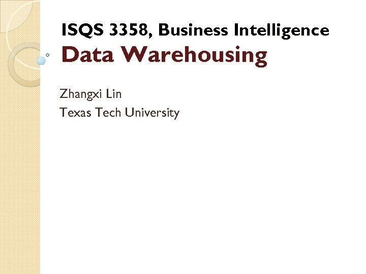 ISQS 3358, Business Intelligence Data Warehousing Zhangxi Lin Texas Tech University