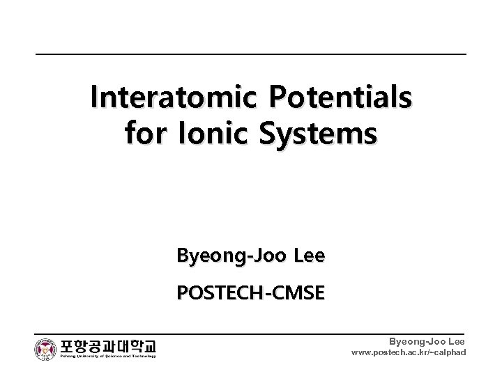 Interatomic Potentials for Ionic Systems Byeong-Joo Lee POSTECH-CMSE Byeong-Joo Lee www. postech. ac. kr/~calphad