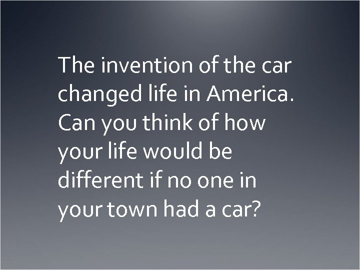 The invention of the car changed life in America. Can you think of how