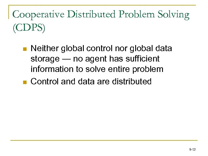 Cooperative Distributed Problem Solving (CDPS) n n Neither global control nor global data storage