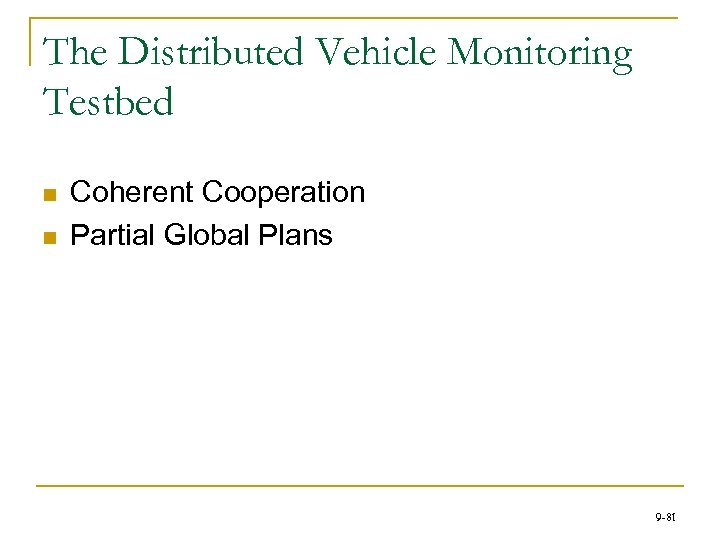 The Distributed Vehicle Monitoring Testbed n n Coherent Cooperation Partial Global Plans 9 -81