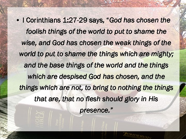 "• I Corinthians 1: 27 -29 says, ""God has chosen the foolish things"