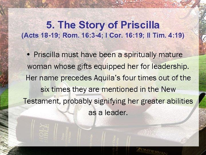 5. The Story of Priscilla (Acts 18 -19; Rom. 16: 3 -4; I Cor.