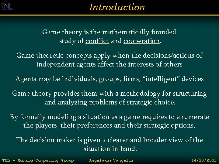 Introduction Game theory is the mathematically founded study of conflict and cooperation. Game theoretic