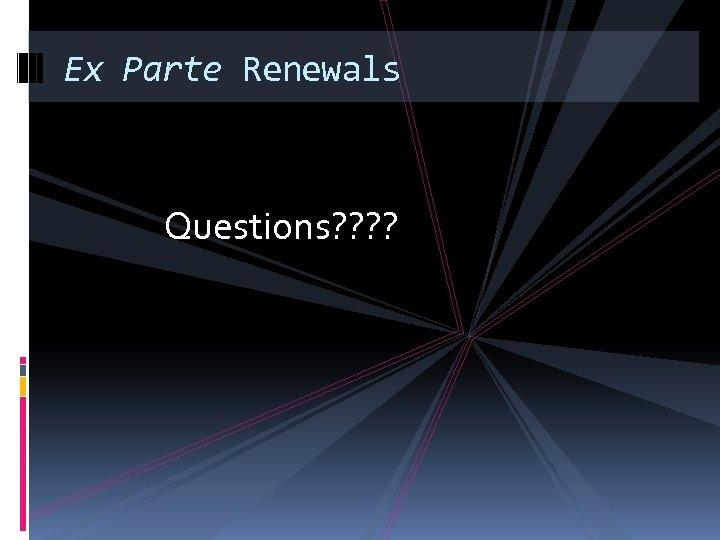 Ex Parte Renewals Questions? ?