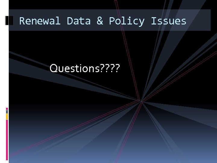 Renewal Data & Policy Issues Questions? ?